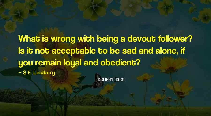S.E. Lindberg Sayings: What is wrong with being a devout follower? Is it not acceptable to be sad