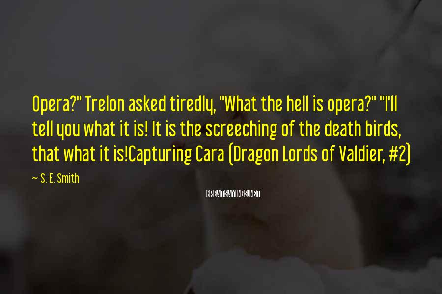 "S. E. Smith Sayings: Opera?"" Trelon asked tiredly, ""What the hell is opera?"" ""I'll tell you what it is!"
