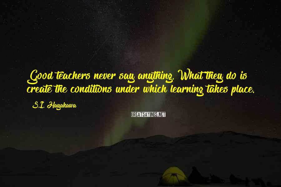 S.I. Hayakawa Sayings: Good teachers never say anything. What they do is create the conditions under which learning