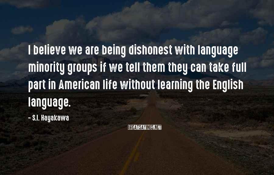 S.I. Hayakawa Sayings: I believe we are being dishonest with language minority groups if we tell them they