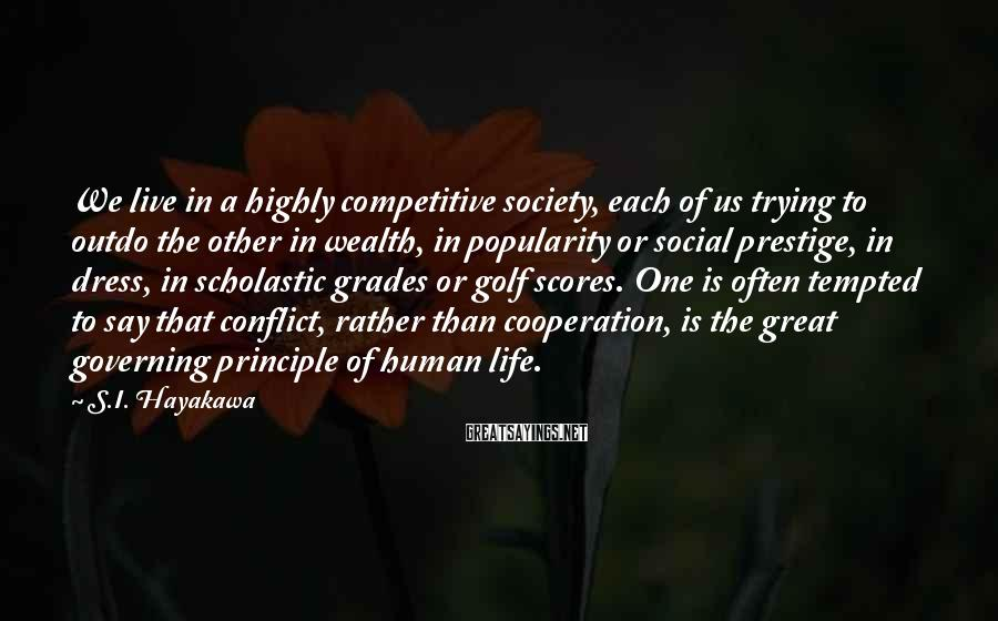 S.I. Hayakawa Sayings: We live in a highly competitive society, each of us trying to outdo the other