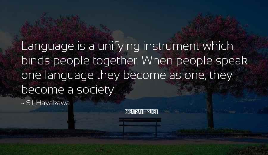 S.I. Hayakawa Sayings: Language is a unifying instrument which binds people together. When people speak one language they