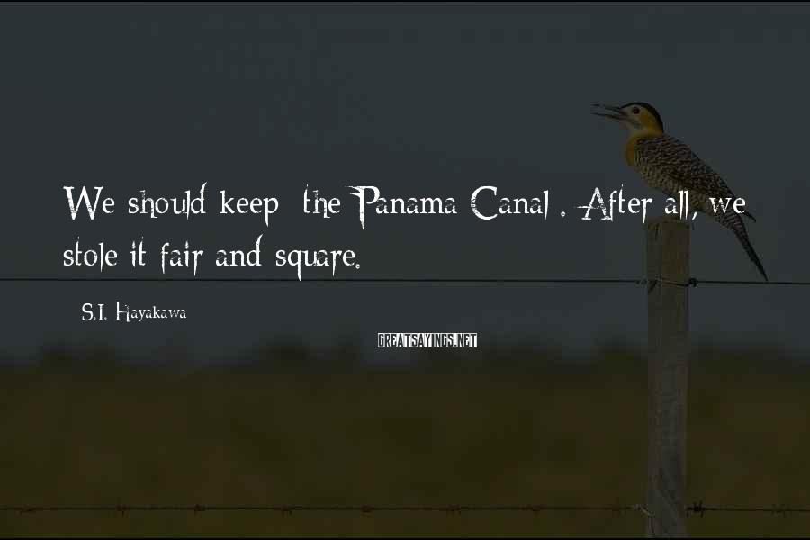 S.I. Hayakawa Sayings: We should keep [the Panama Canal]. After all, we stole it fair and square.