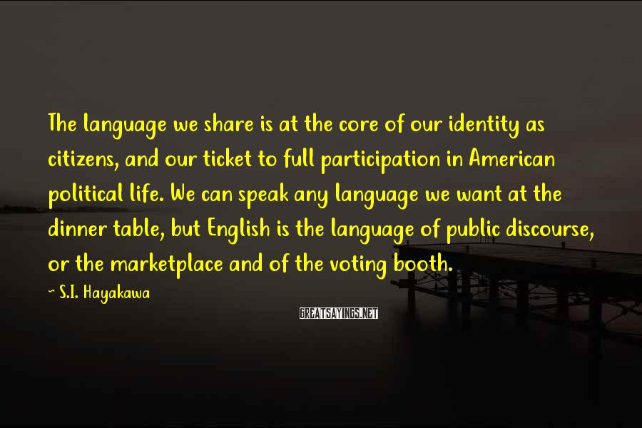 S.I. Hayakawa Sayings: The language we share is at the core of our identity as citizens, and our