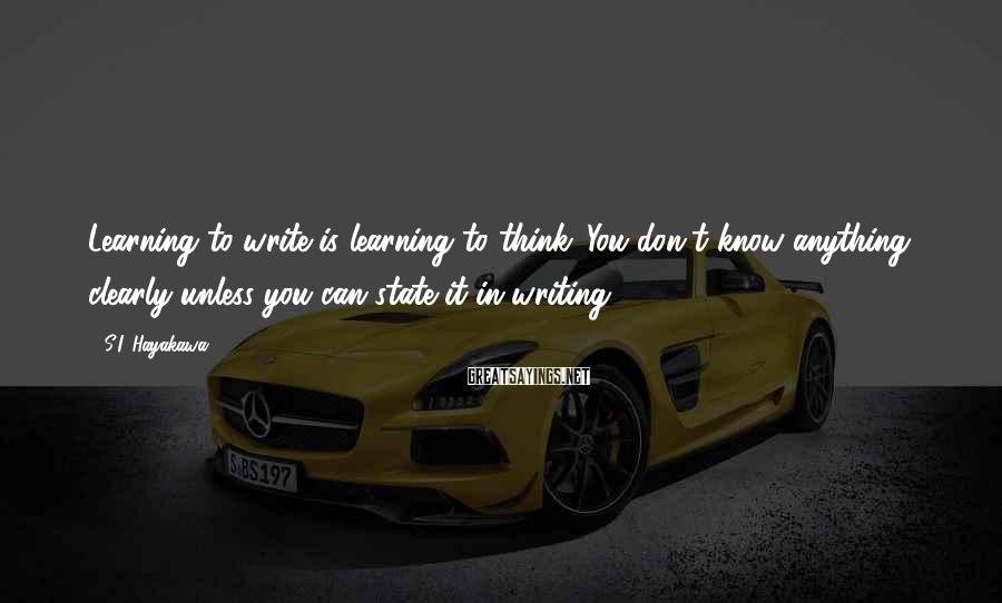 S.I. Hayakawa Sayings: Learning to write is learning to think. You don't know anything clearly unless you can