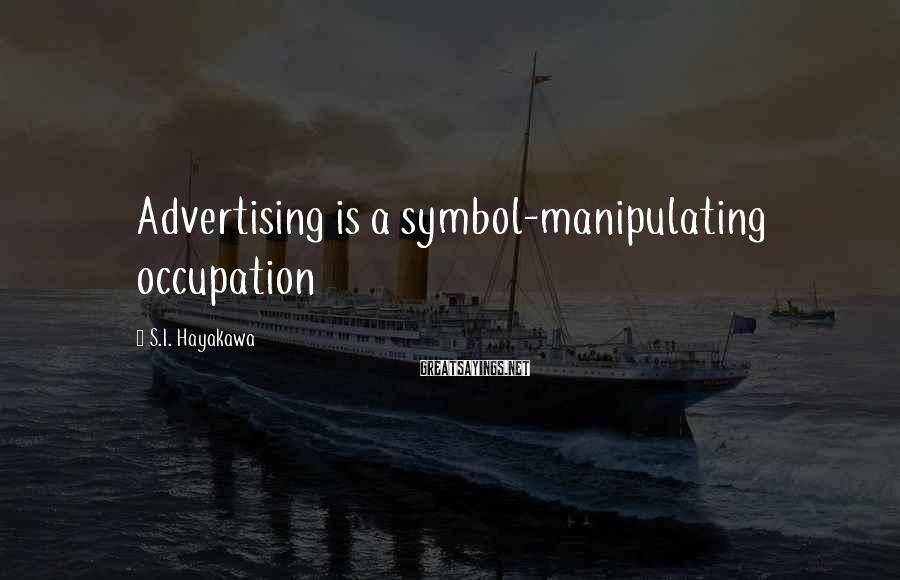 S.I. Hayakawa Sayings: Advertising is a symbol-manipulating occupation