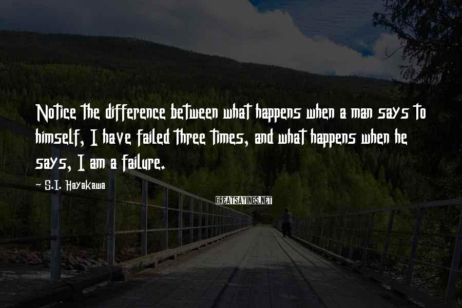S.I. Hayakawa Sayings: Notice the difference between what happens when a man says to himself, I have failed