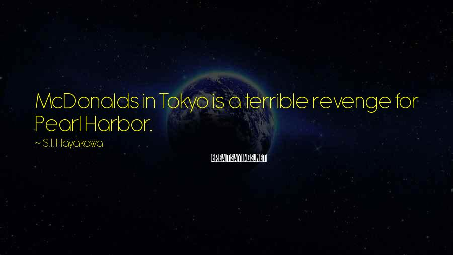 S.I. Hayakawa Sayings: McDonalds in Tokyo is a terrible revenge for Pearl Harbor.