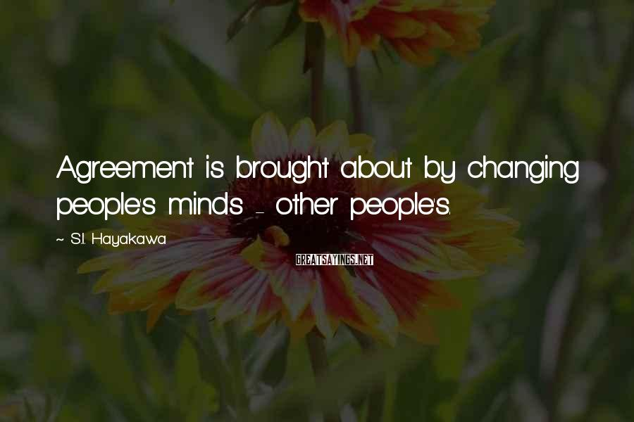 S.I. Hayakawa Sayings: Agreement is brought about by changing people's minds - other people's.