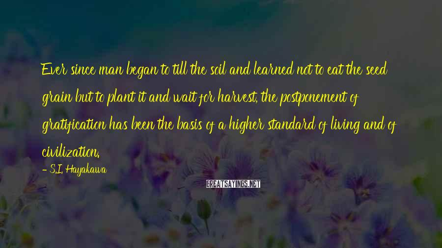 S.I. Hayakawa Sayings: Ever since man began to till the soil and learned not to eat the seed