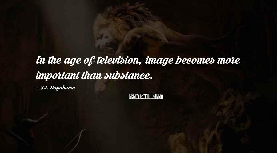 S.I. Hayakawa Sayings: In the age of television, image becomes more important than substance.