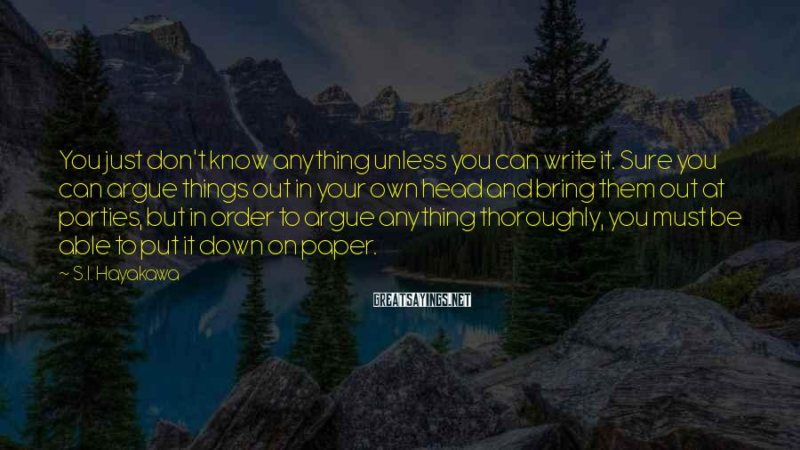 S.I. Hayakawa Sayings: You just don't know anything unless you can write it. Sure you can argue things