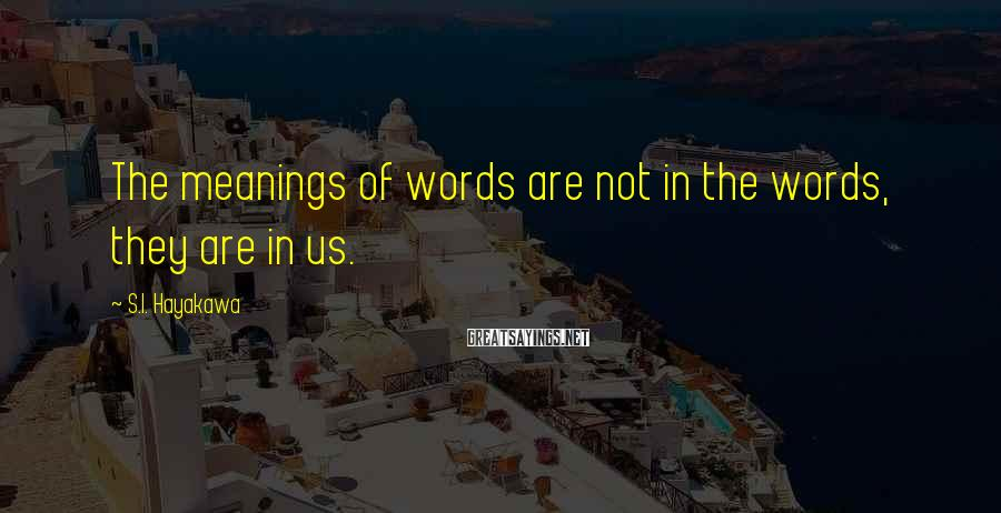 S.I. Hayakawa Sayings: The meanings of words are not in the words, they are in us.