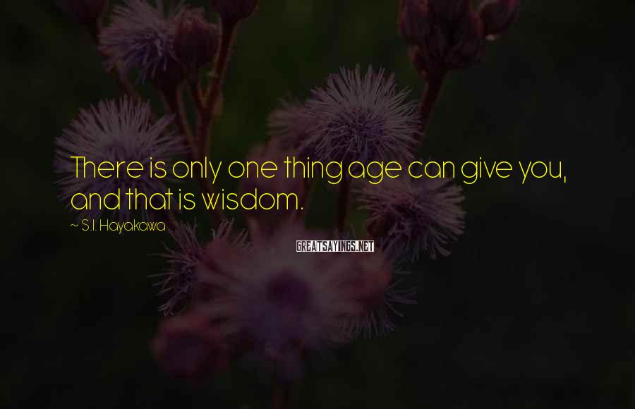 S.I. Hayakawa Sayings: There is only one thing age can give you, and that is wisdom.