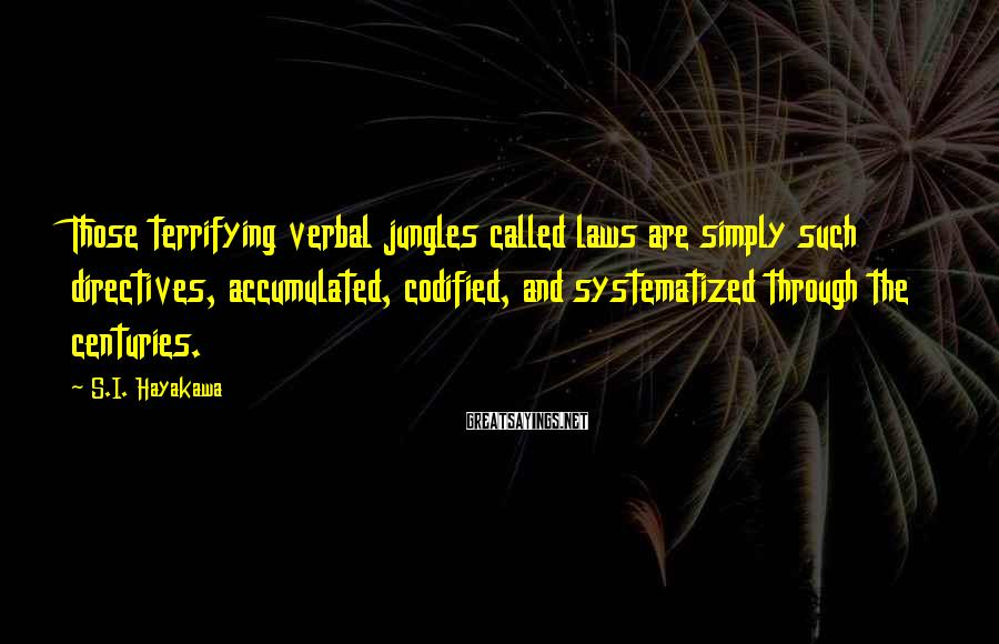 S.I. Hayakawa Sayings: Those terrifying verbal jungles called laws are simply such directives, accumulated, codified, and systematized through
