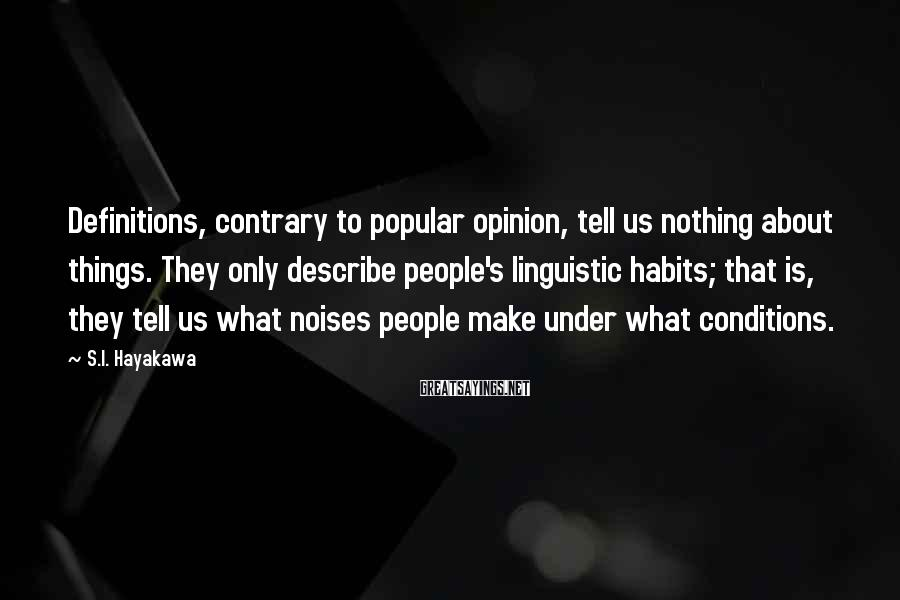 S.I. Hayakawa Sayings: Definitions, contrary to popular opinion, tell us nothing about things. They only describe people's linguistic