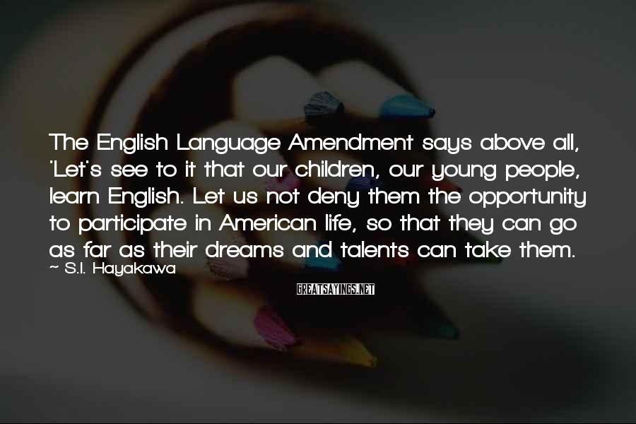 S.I. Hayakawa Sayings: The English Language Amendment says above all, 'Let's see to it that our children, our