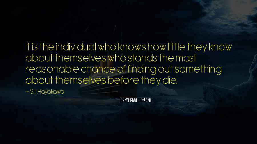 S.I. Hayakawa Sayings: It is the individual who knows how little they know about themselves who stands the