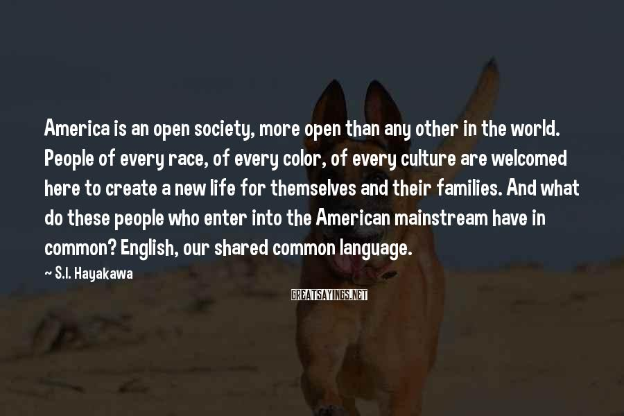 S.I. Hayakawa Sayings: America is an open society, more open than any other in the world. People of