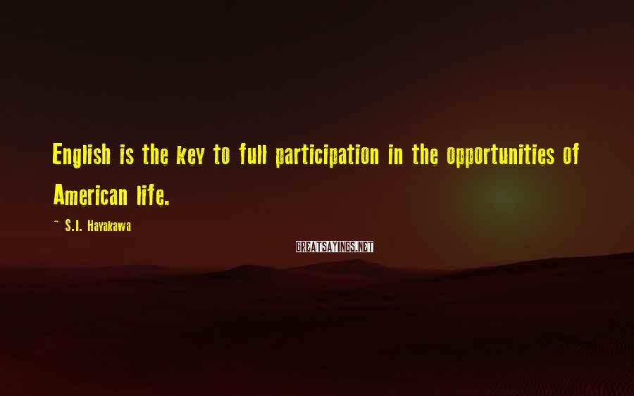 S.I. Hayakawa Sayings: English is the key to full participation in the opportunities of American life.