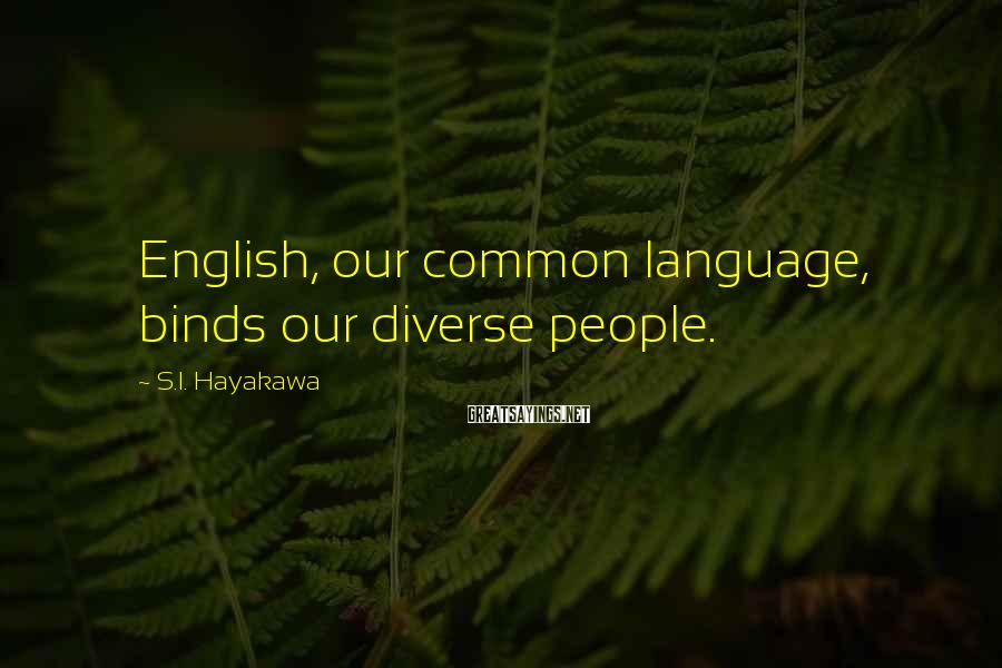 S.I. Hayakawa Sayings: English, our common language, binds our diverse people.