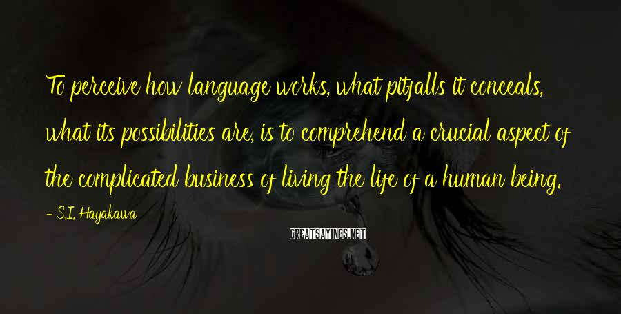 S.I. Hayakawa Sayings: To perceive how language works, what pitfalls it conceals, what its possibilities are, is to