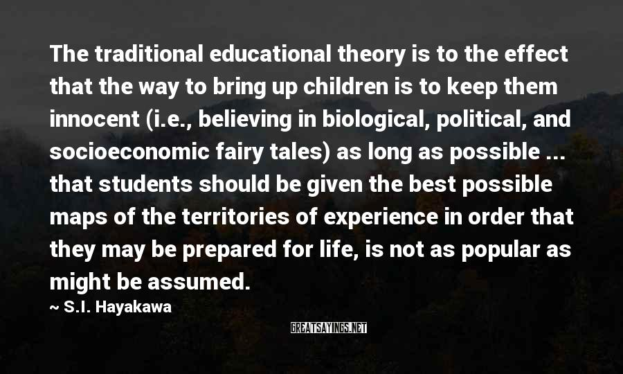 S.I. Hayakawa Sayings: The traditional educational theory is to the effect that the way to bring up children