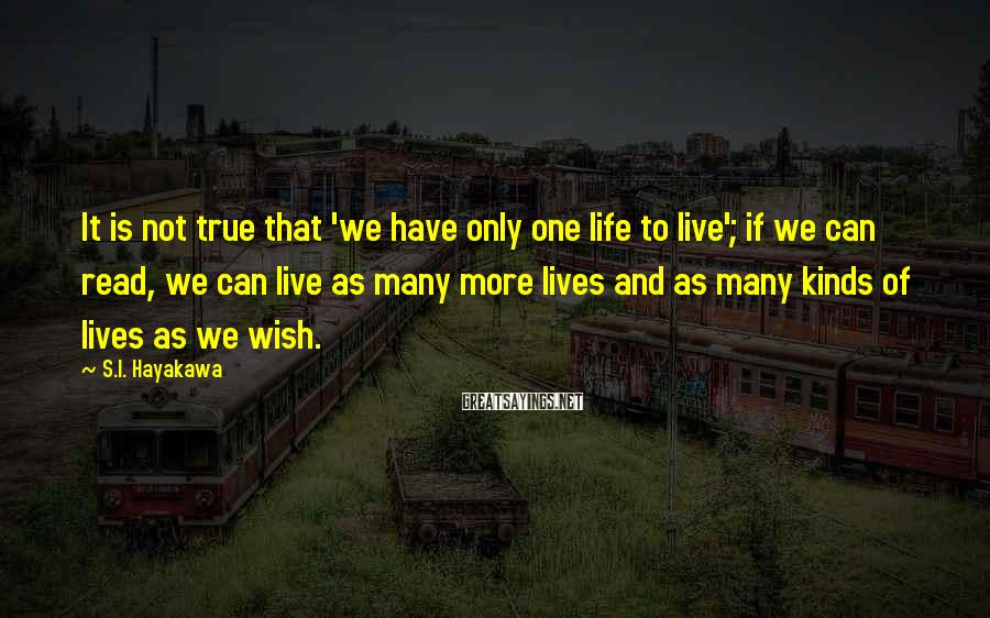 S.I. Hayakawa Sayings: It is not true that 'we have only one life to live'; if we can