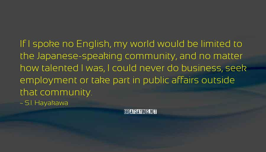 S.I. Hayakawa Sayings: If I spoke no English, my world would be limited to the Japanese-speaking community, and