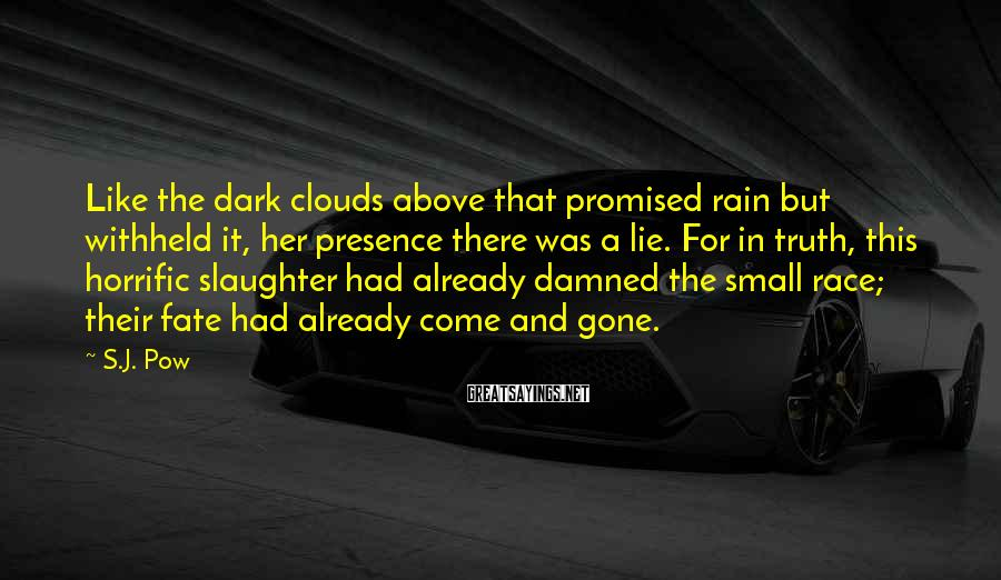 S.J. Pow Sayings: Like the dark clouds above that promised rain but withheld it, her presence there was