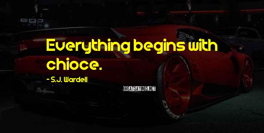 S.J. Wardell Sayings: Everything begins with chioce.