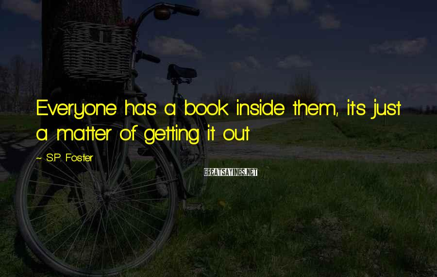 S.P. Foster Sayings: Everyone has a book inside them, it's just a matter of getting it out