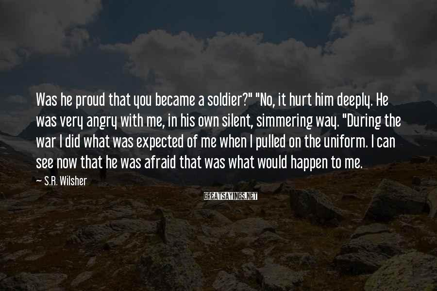 """S.R. Wilsher Sayings: Was he proud that you became a soldier?"""" """"No, it hurt him deeply. He was"""