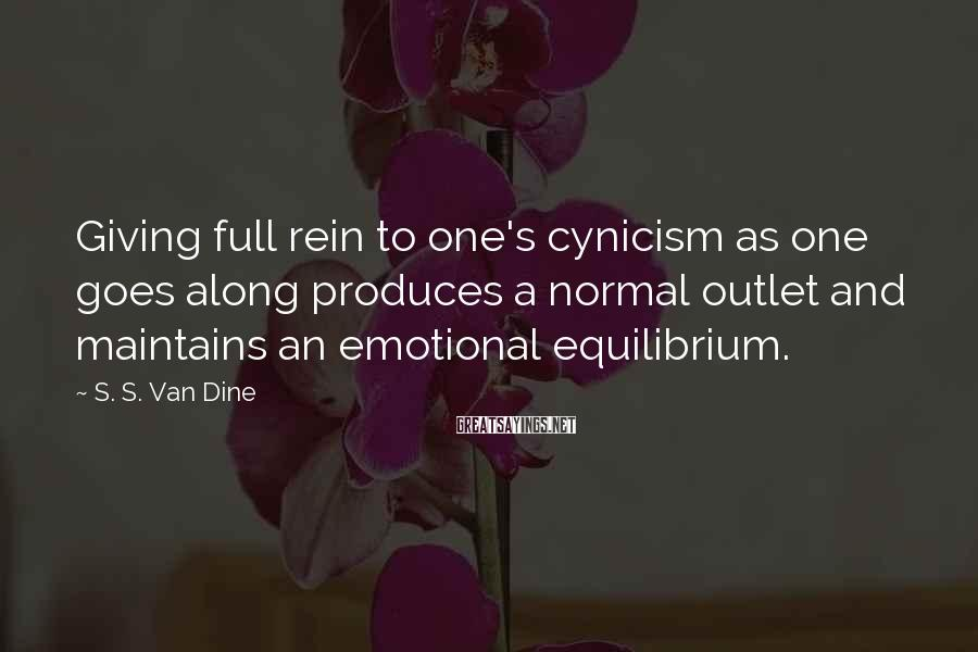 S. S. Van Dine Sayings: Giving full rein to one's cynicism as one goes along produces a normal outlet and