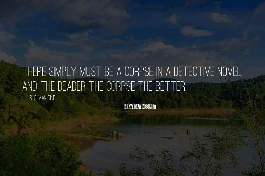 S. S. Van Dine Sayings: There simply must be a corpse in a detective novel, and the deader the corpse