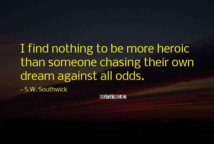 S.W. Southwick Sayings: I find nothing to be more heroic than someone chasing their own dream against all