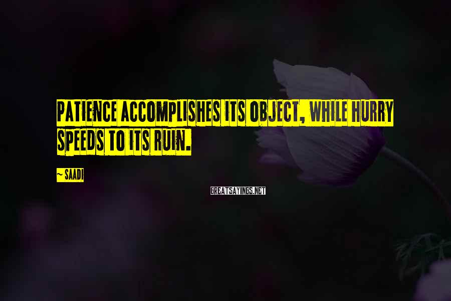 Saadi Sayings: Patience accomplishes its object, while hurry speeds to its ruin.
