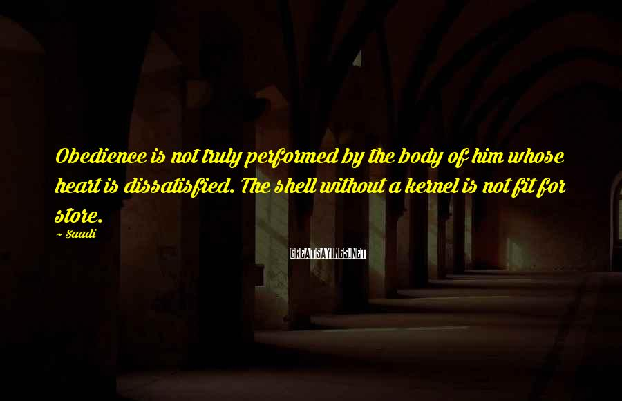 Saadi Sayings: Obedience is not truly performed by the body of him whose heart is dissatisfied. The
