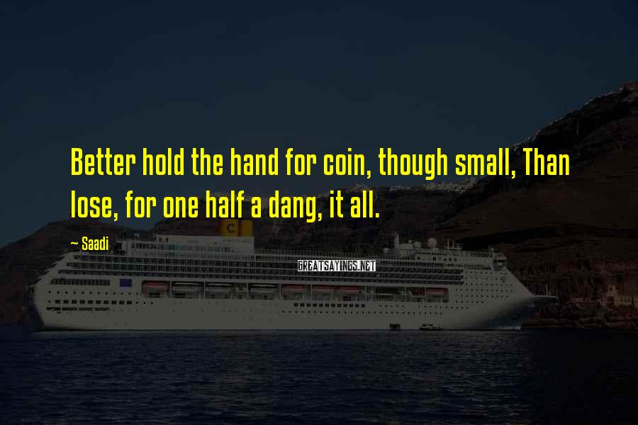 Saadi Sayings: Better hold the hand for coin, though small, Than lose, for one half a dang,
