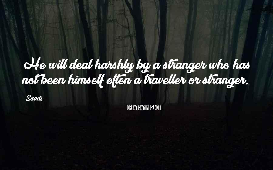 Saadi Sayings: He will deal harshly by a stranger who has not been himself often a traveller