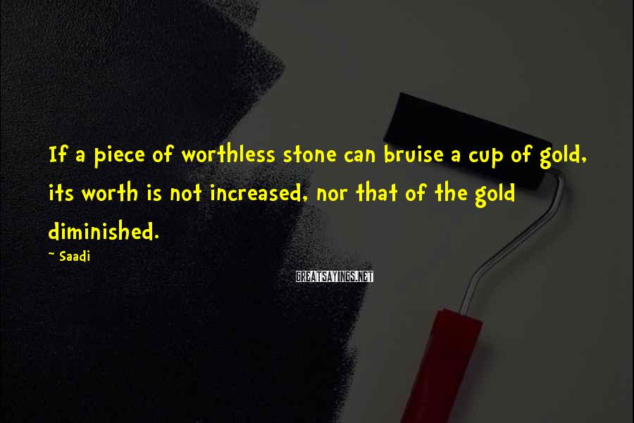 Saadi Sayings: If a piece of worthless stone can bruise a cup of gold, its worth is