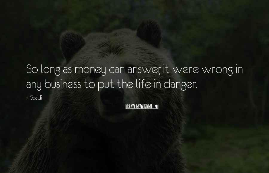 Saadi Sayings: So long as money can answer, it were wrong in any business to put the