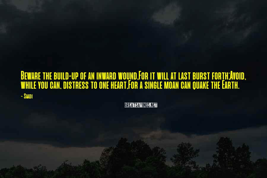 Saadi Sayings: Beware the build-up of an inward wound,For it will at last burst forth;Avoid, while you