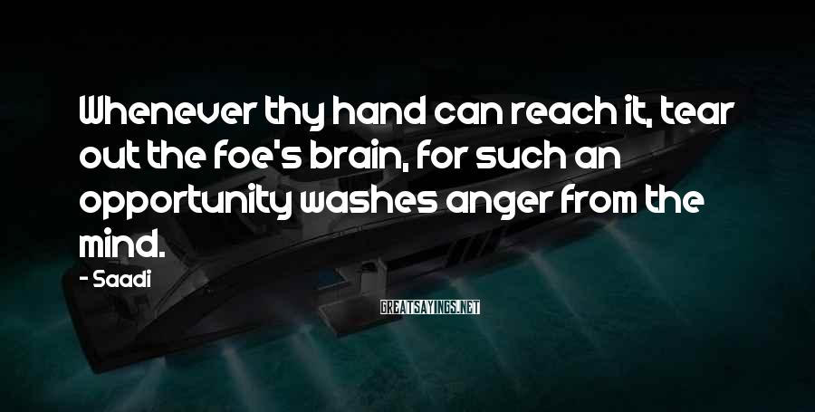 Saadi Sayings: Whenever thy hand can reach it, tear out the foe's brain, for such an opportunity