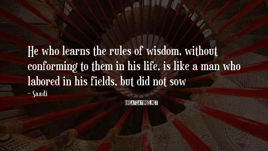 Saadi Sayings: He who learns the rules of wisdom, without conforming to them in his life, is