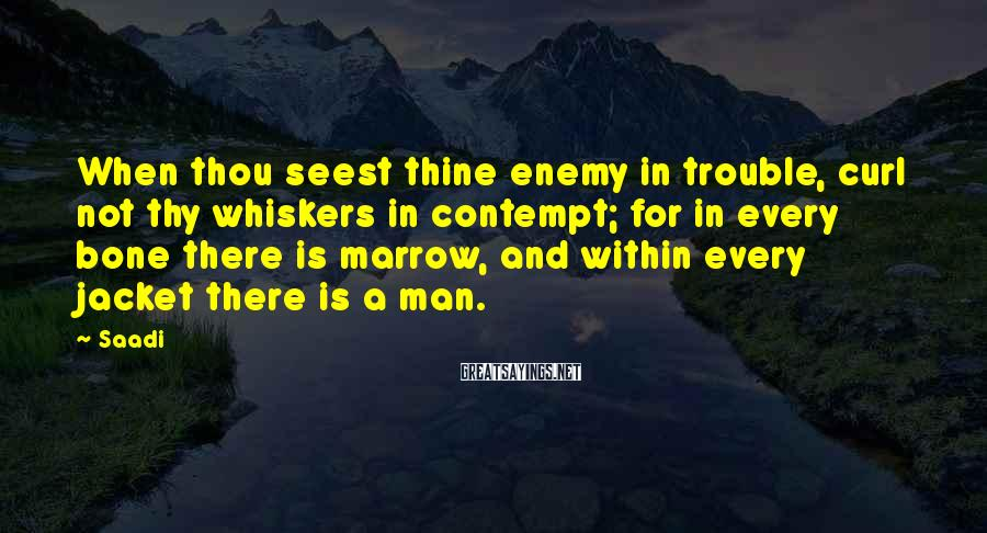 Saadi Sayings: When thou seest thine enemy in trouble, curl not thy whiskers in contempt; for in