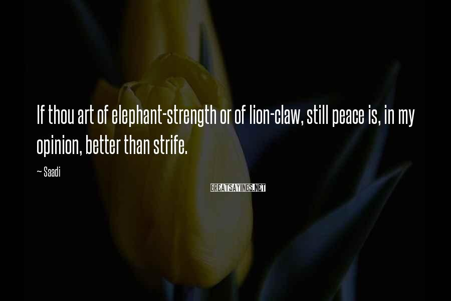 Saadi Sayings: If thou art of elephant-strength or of lion-claw, still peace is, in my opinion, better