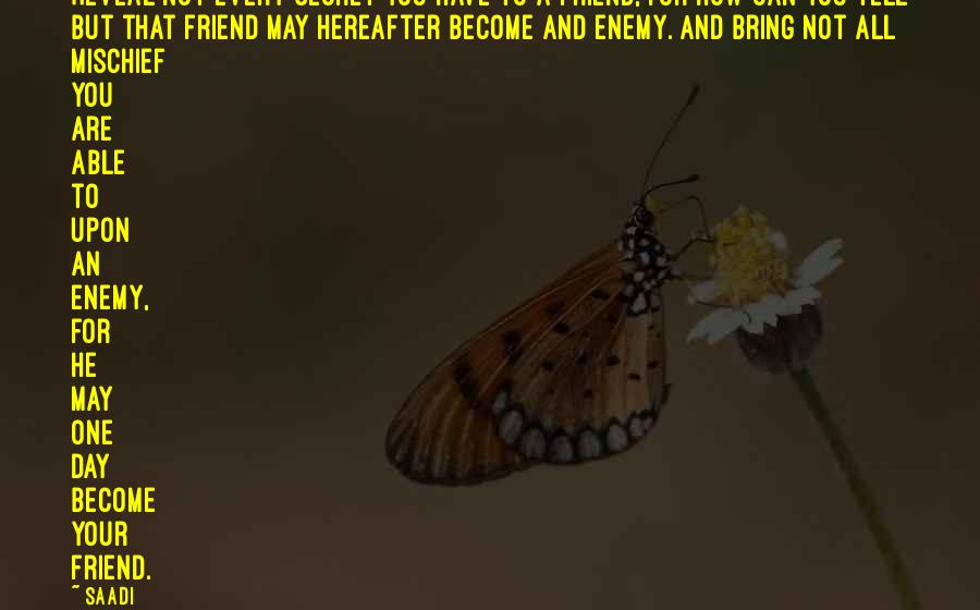 Saadi Sayings: Reveal not every secret you have to a friend, for how can you tell but