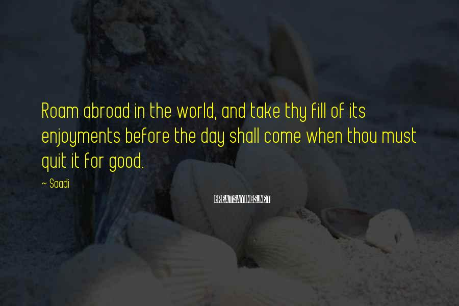 Saadi Sayings: Roam abroad in the world, and take thy fill of its enjoyments before the day