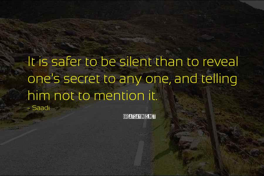 Saadi Sayings: It is safer to be silent than to reveal one's secret to any one, and